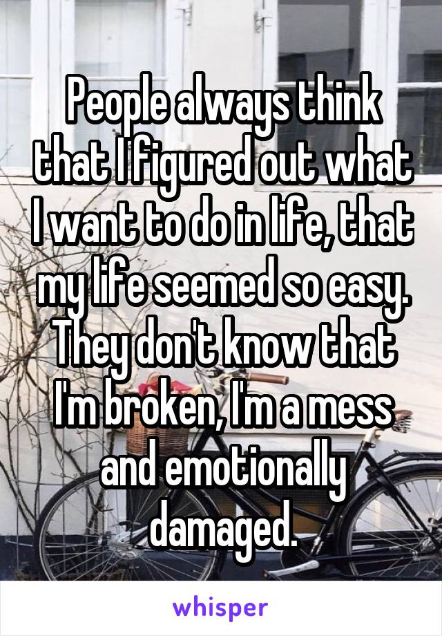 People always think that I figured out what I want to do in life, that my life seemed so easy. They don't know that I'm broken, I'm a mess and emotionally damaged.