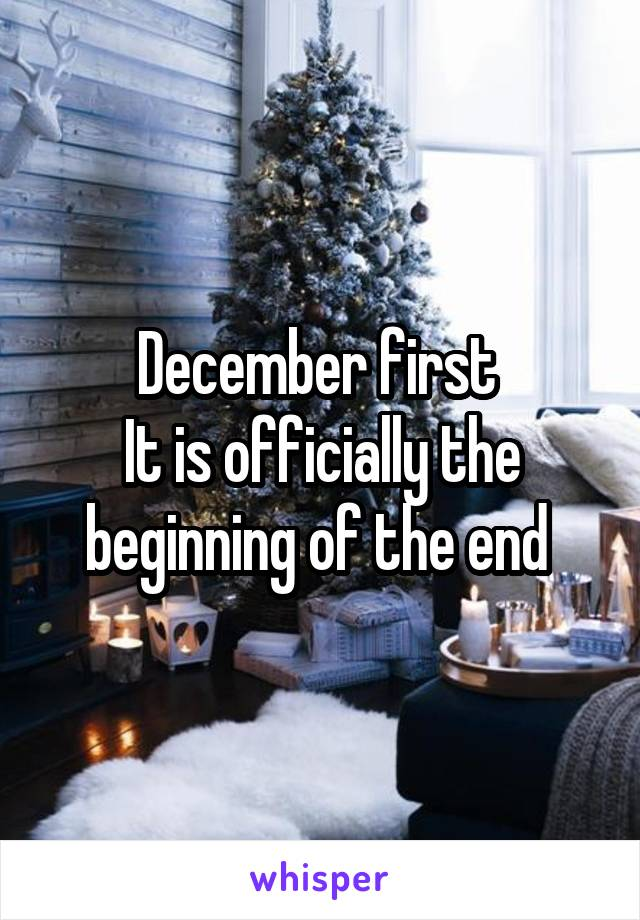 December first  It is officially the beginning of the end