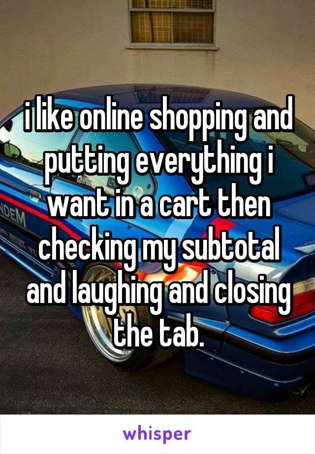 i like online shopping and putting everything i want in a cart then checking my subtotal and laughing and closing the tab.
