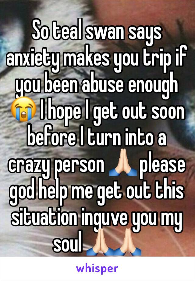 So teal swan says anxiety makes you trip if you been abuse enough 😭 I hope I get out soon before I turn into a crazy person 🙏🏻 please god help me get out this situation inguve you my soul 🙏🏻🙏🏻