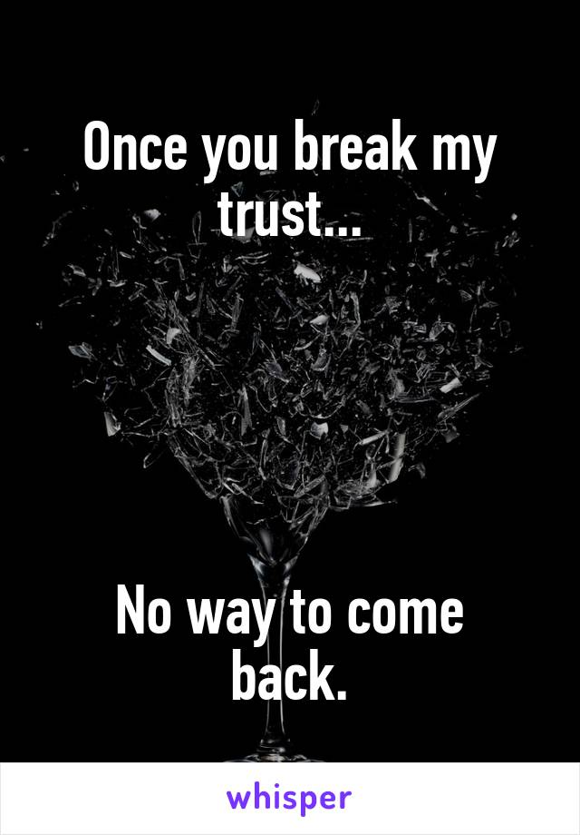 Once you break my trust...      No way to come back.
