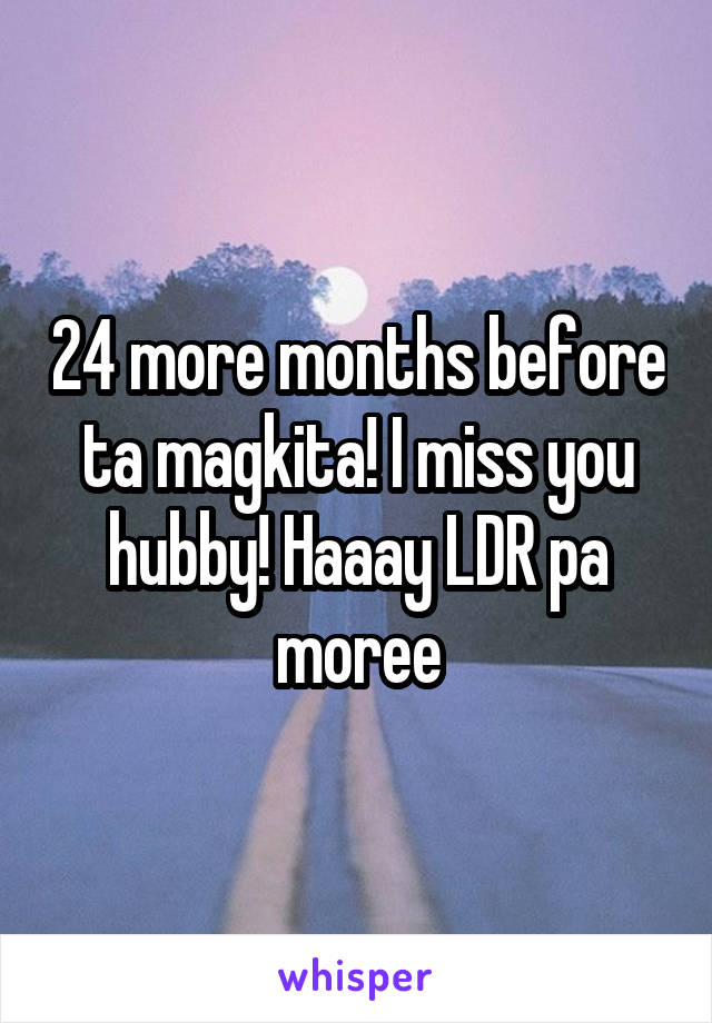 24 more months before ta magkita! I miss you hubby! Haaay LDR pa moree