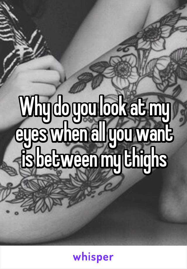 Why do you look at my eyes when all you want is between my thighs