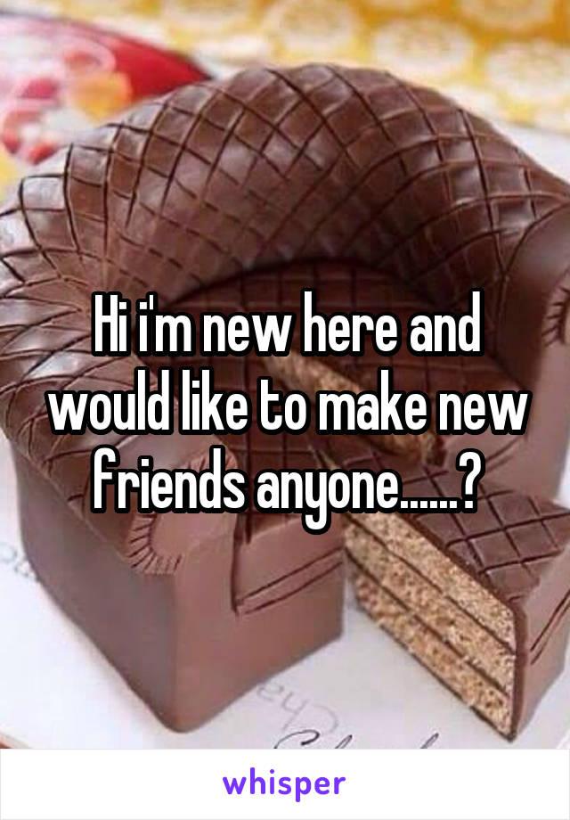 Hi i'm new here and would like to make new friends anyone......?