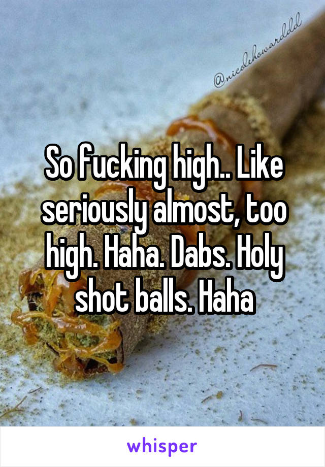So fucking high.. Like seriously almost, too high. Haha. Dabs. Holy shot balls. Haha