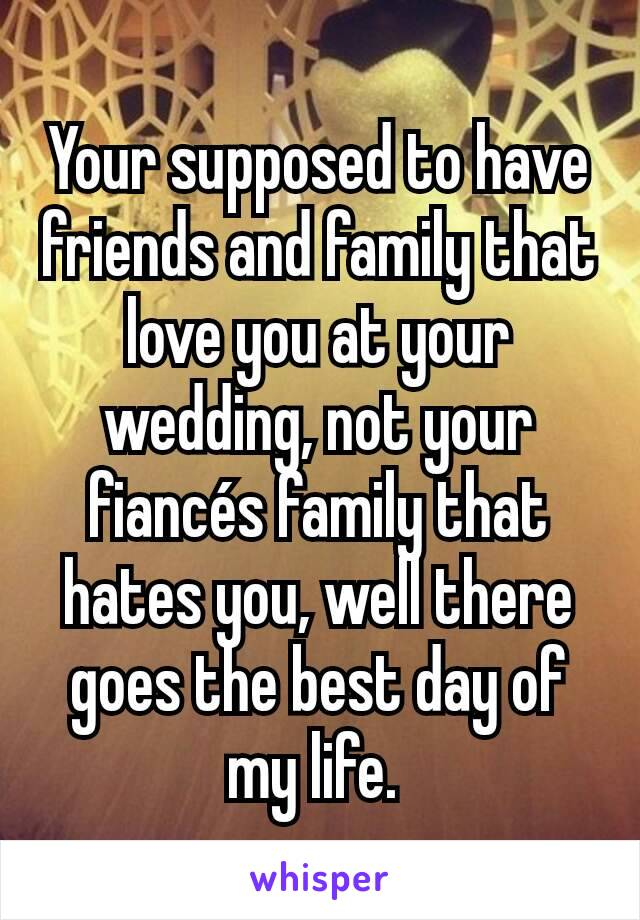 Your supposed to have friends and family that love you at your wedding, not your fiancés family that hates you, well there goes the best day of my life.