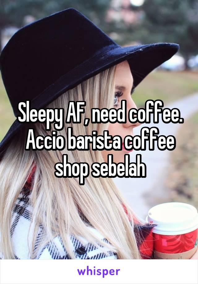 Sleepy AF, need coffee. Accio barista coffee shop sebelah
