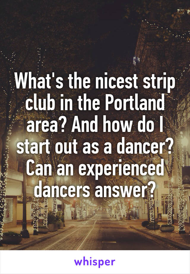 What's the nicest strip club in the Portland area? And how do I start out as a dancer? Can an experienced dancers answer?
