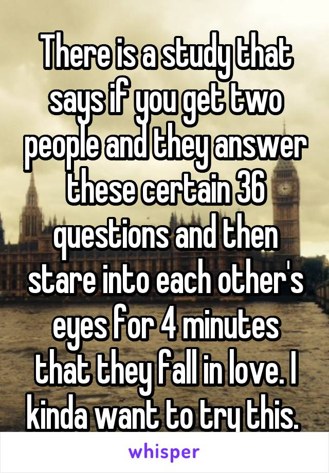 There is a study that says if you get two people and they answer these certain 36 questions and then stare into each other's eyes for 4 minutes that they fall in love. I kinda want to try this.