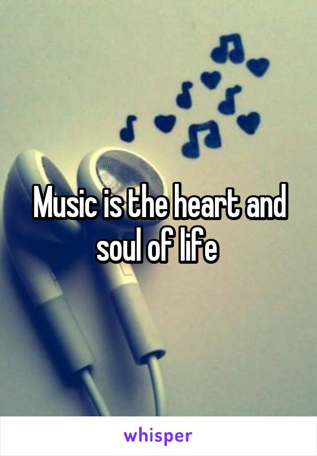 Music is the heart and soul of life
