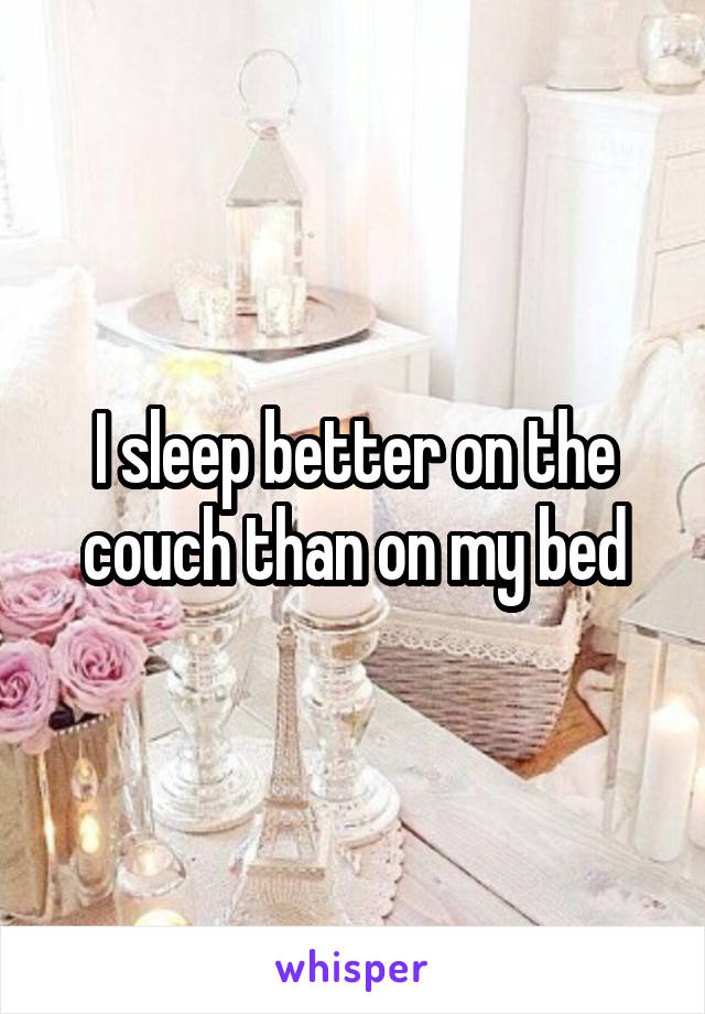 I sleep better on the couch than on my bed