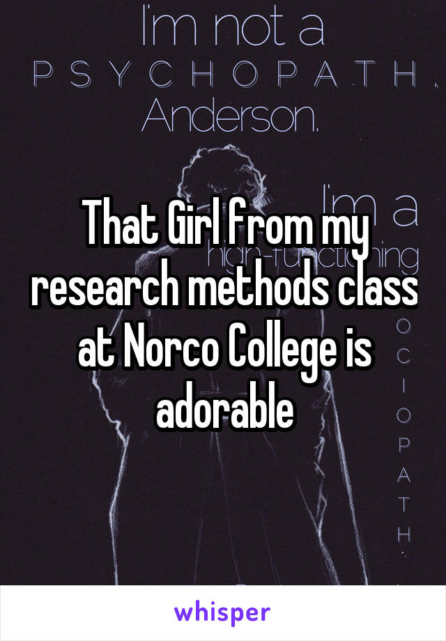That Girl from my research methods class at Norco College is adorable