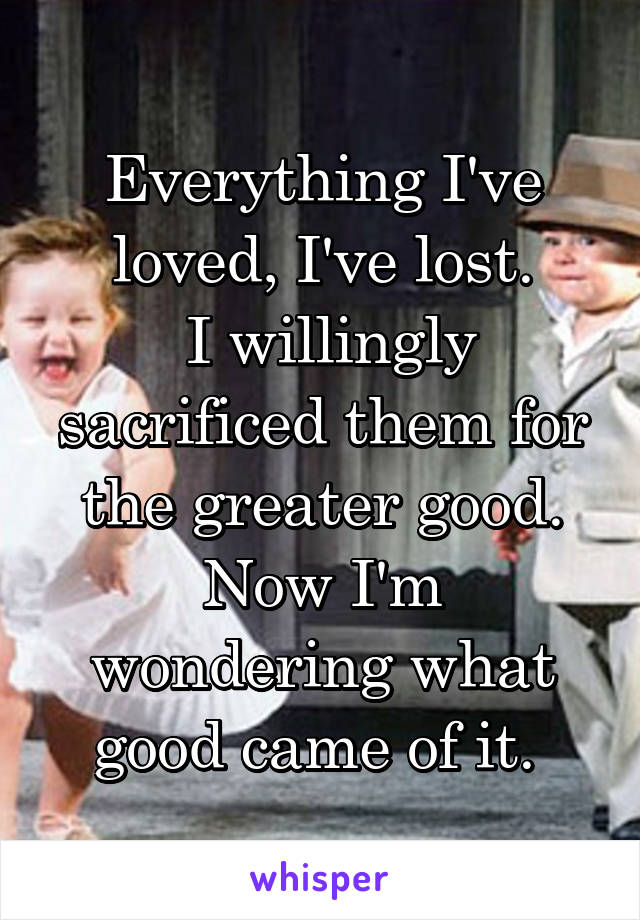 Everything I've loved, I've lost.  I willingly sacrificed them for the greater good. Now I'm wondering what good came of it.