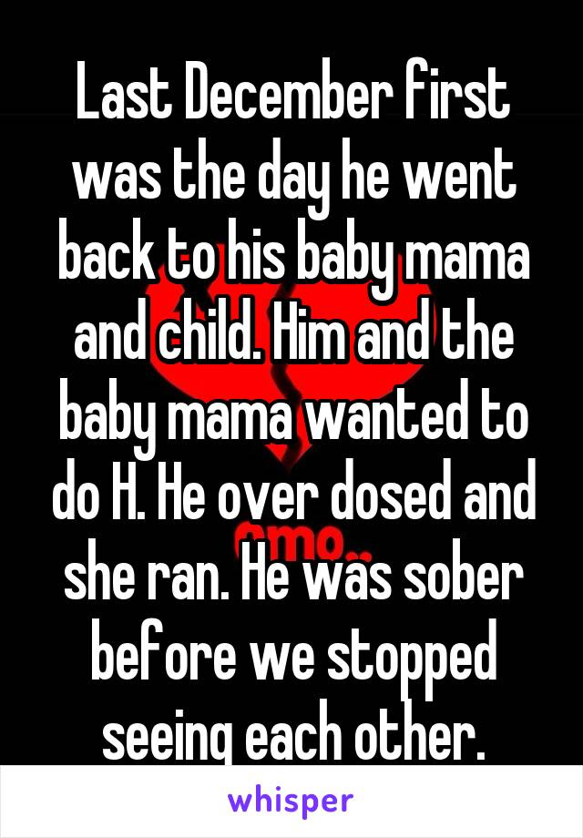 Last December first was the day he went back to his baby mama and child. Him and the baby mama wanted to do H. He over dosed and she ran. He was sober before we stopped seeing each other.