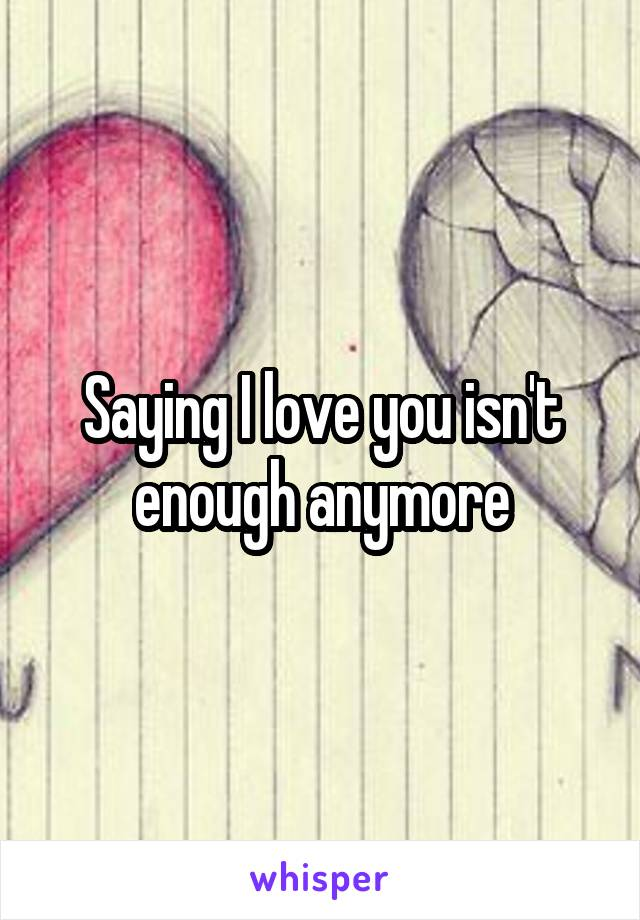 Saying I love you isn't enough anymore