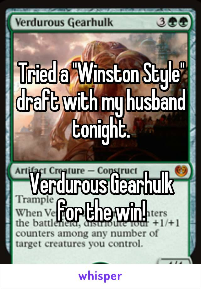 "Tried a ""Winston Style"" draft with my husband tonight.  Verdurous Gearhulk for the win!"