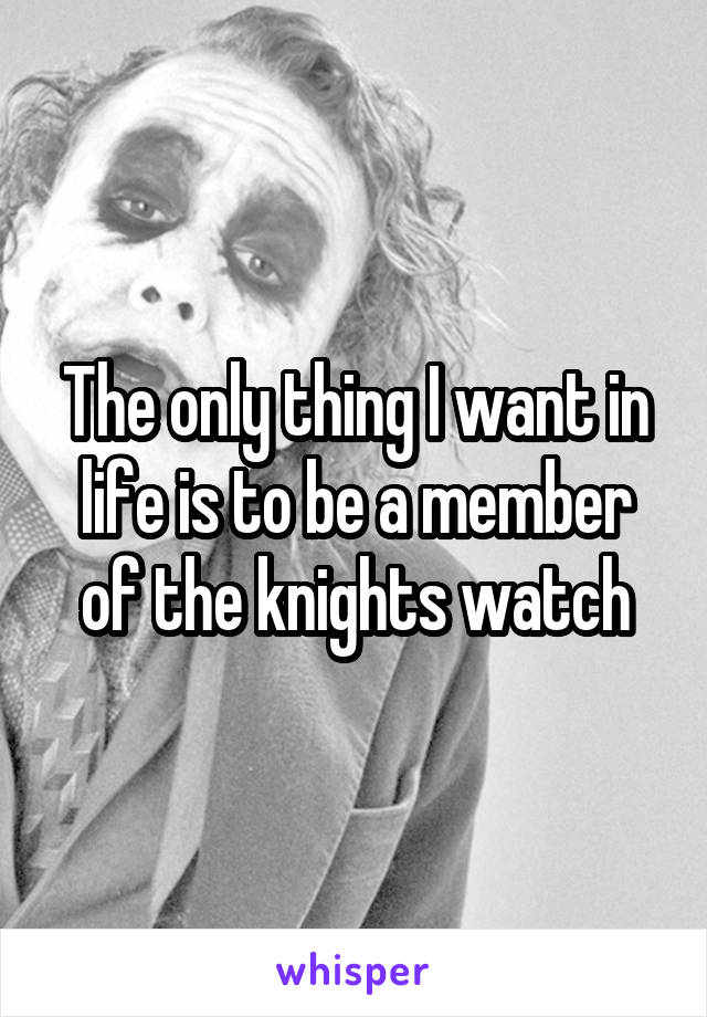 The only thing I want in life is to be a member of the knights watch