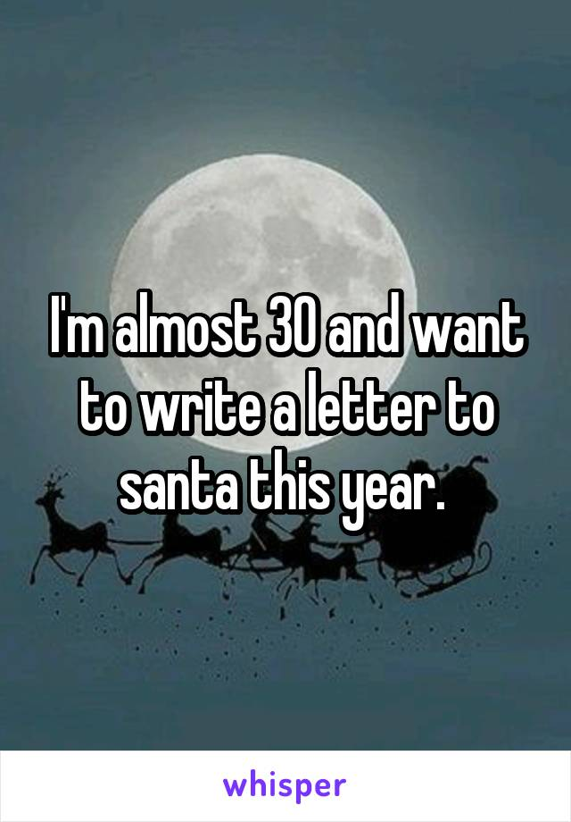 I'm almost 30 and want to write a letter to santa this year.