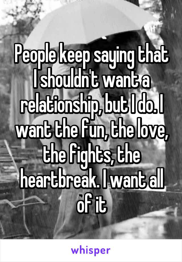 People keep saying that I shouldn't want a relationship, but I do. I want the fun, the love, the fights, the heartbreak. I want all of it