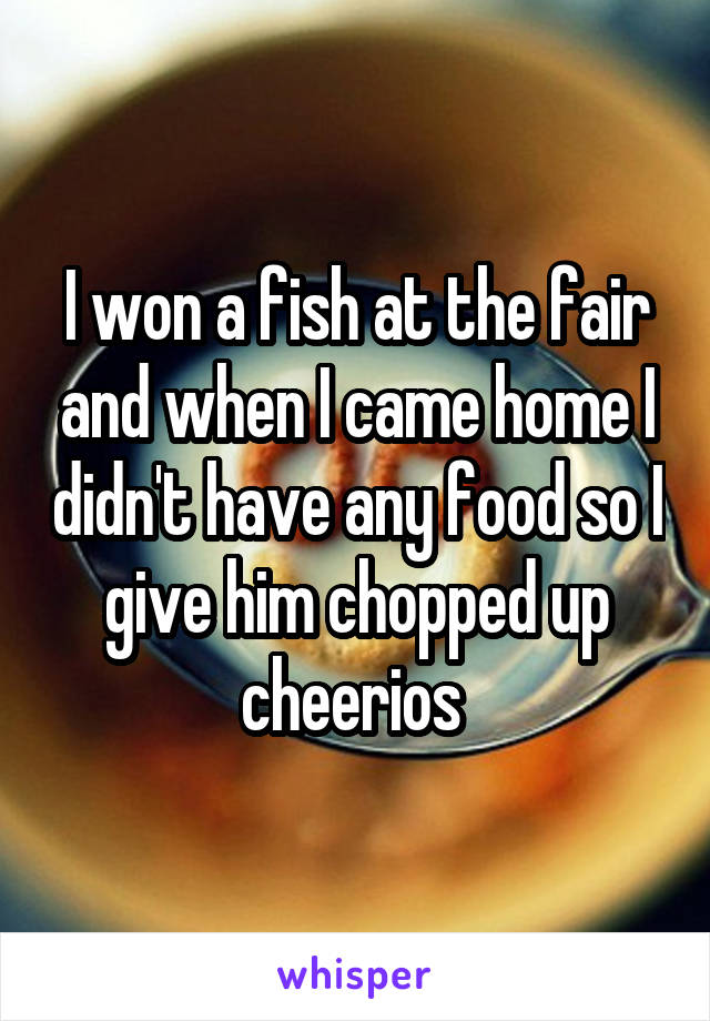 I won a fish at the fair and when I came home I didn't have any food so I give him chopped up cheerios