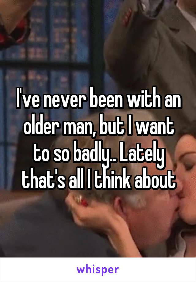 I've never been with an older man, but I want to so badly.. Lately that's all I think about