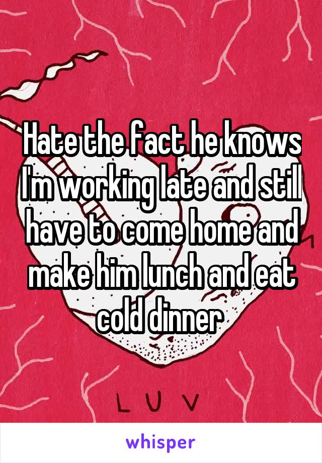 Hate the fact he knows I'm working late and still have to come home and make him lunch and eat cold dinner