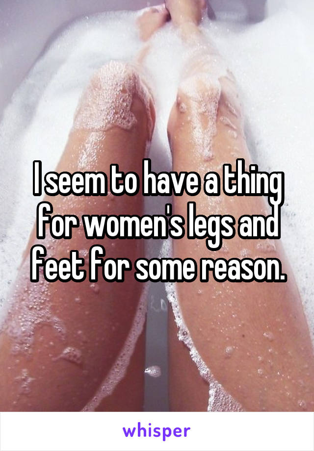 I seem to have a thing for women's legs and feet for some reason.