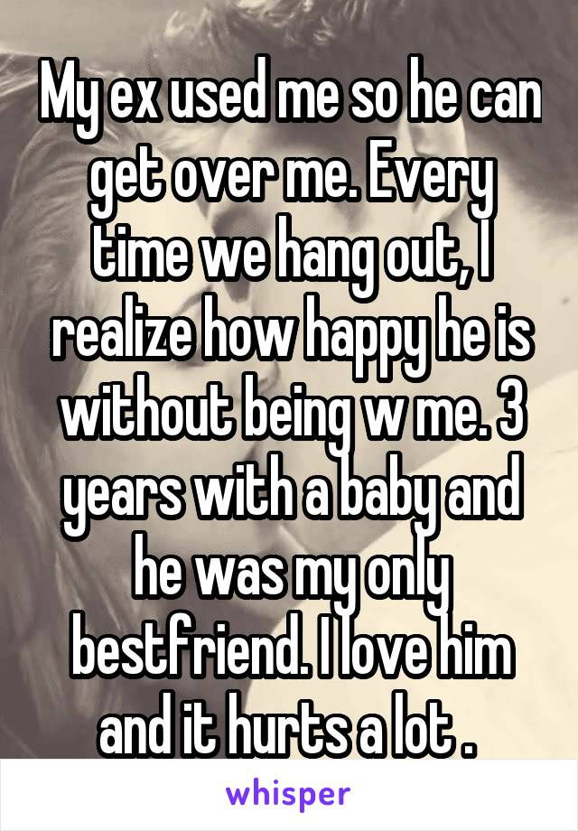 My ex used me so he can get over me. Every time we hang out, I realize how happy he is without being w me. 3 years with a baby and he was my only bestfriend. I love him and it hurts a lot .