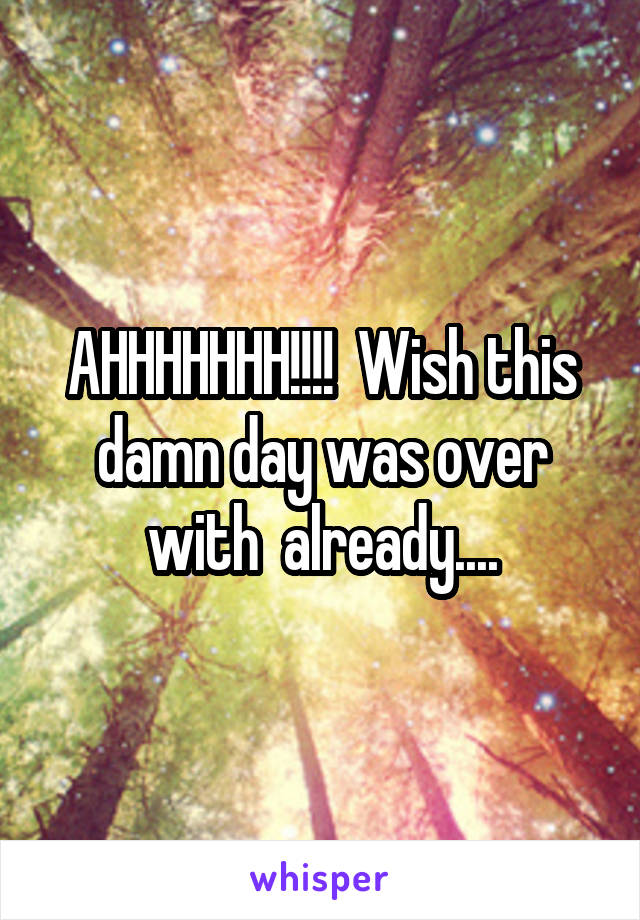 AHHHHHHH!!!!  Wish this damn day was over with  already....