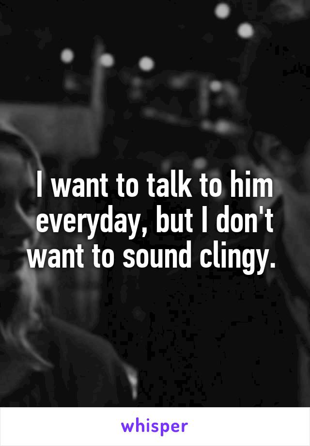 I want to talk to him everyday, but I don't want to sound clingy.