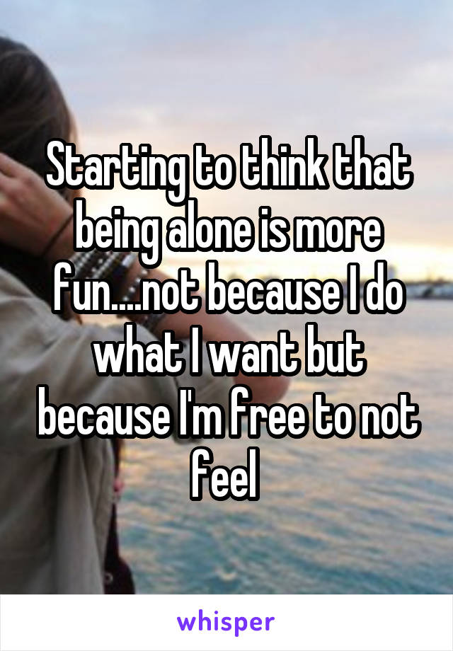 Starting to think that being alone is more fun....not because I do what I want but because I'm free to not feel