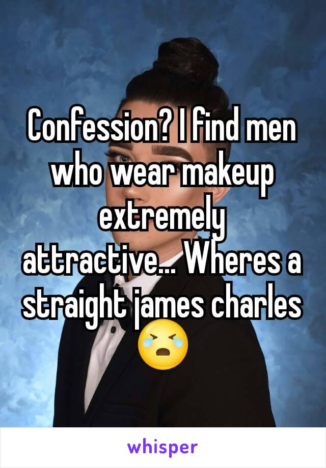 Confession? I find men who wear makeup extremely attractive... Wheres a straight james charles 😭