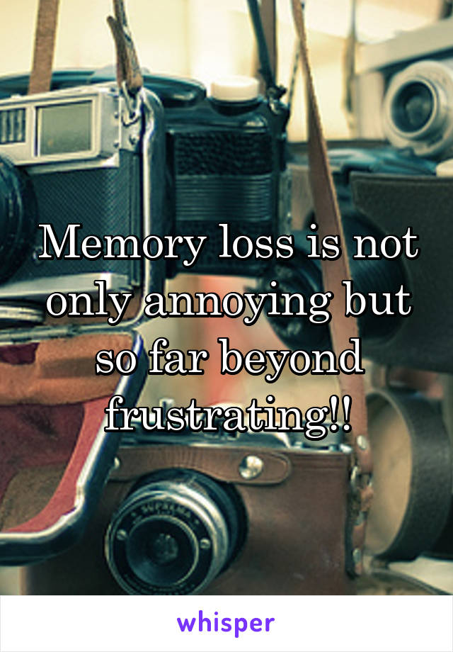 Memory loss is not only annoying but so far beyond frustrating!!