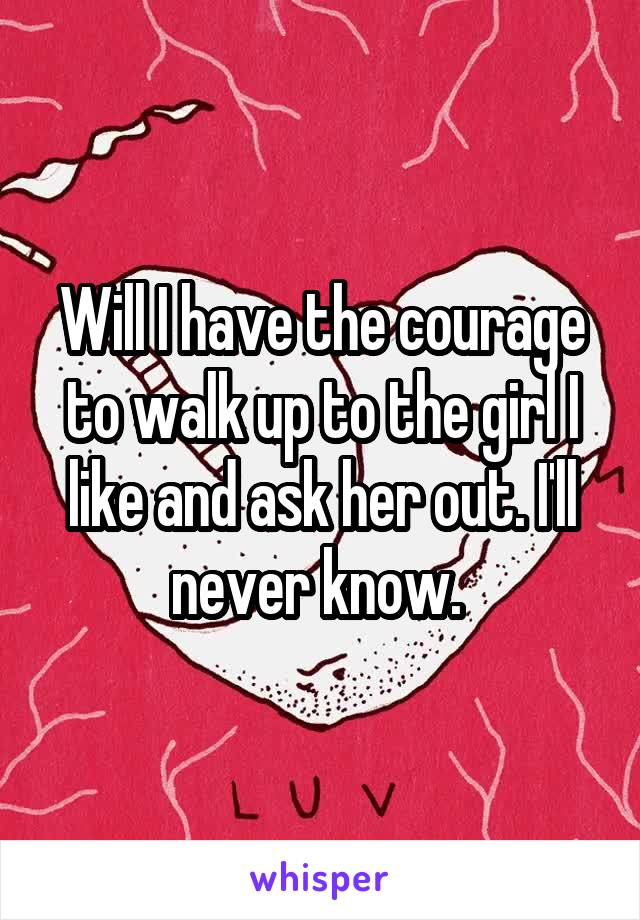 Will I have the courage to walk up to the girl I like and ask her out. I'll never know.
