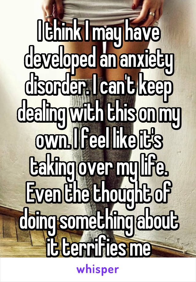 I think I may have developed an anxiety disorder. I can't keep dealing with this on my own. I feel like it's taking over my life. Even the thought of doing something about it terrifies me