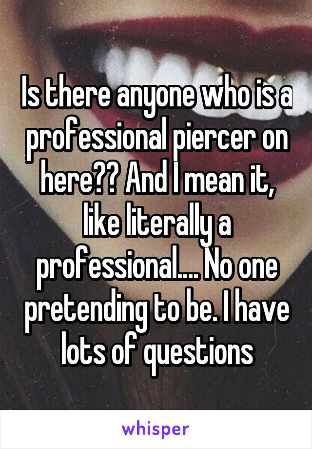 Is there anyone who is a professional piercer on here?? And I mean it, like literally a professional.... No one pretending to be. I have lots of questions