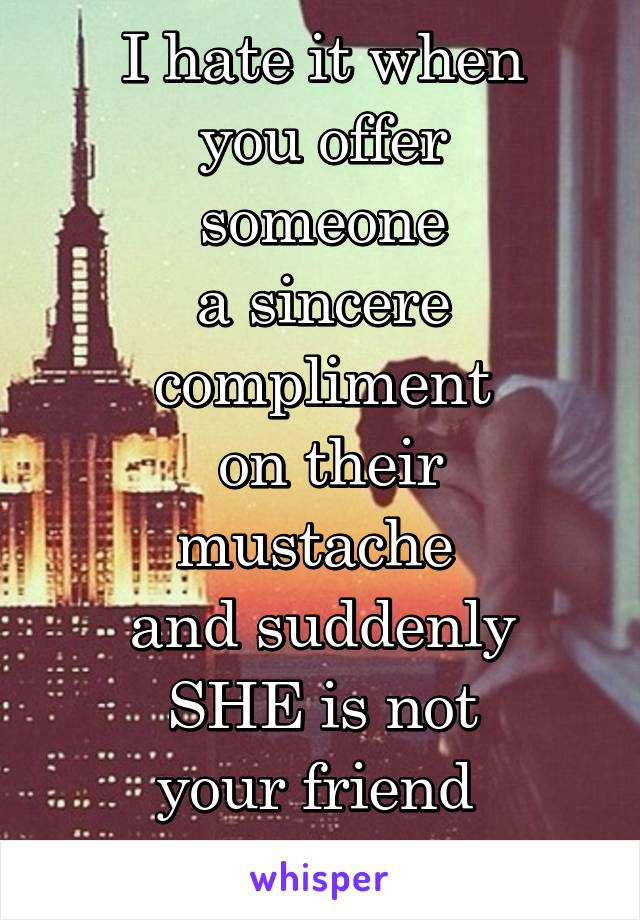 I hate it when  you offer  someone  a sincere  compliment  on their mustache  and suddenly  SHE is not  your friend  anymore.