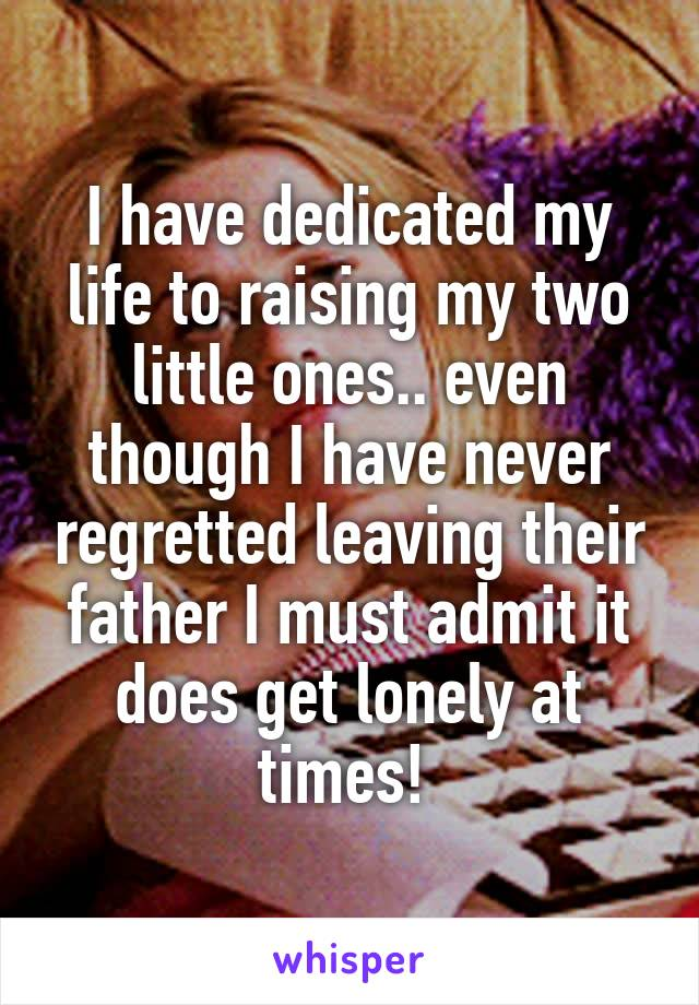 I have dedicated my life to raising my two little ones.. even though I have never regretted leaving their father I must admit it does get lonely at times!
