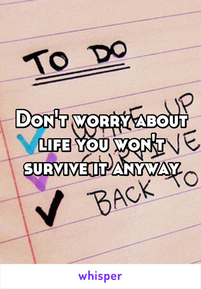 Don't worry about life you won't survive it anyway