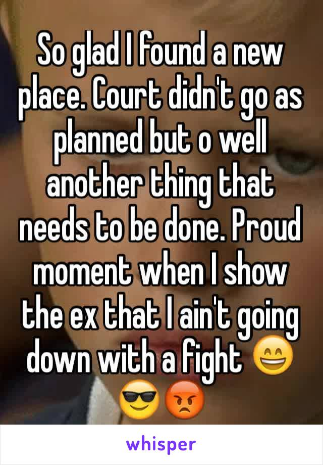 So glad I found a new place. Court didn't go as planned but o well another thing that needs to be done. Proud moment when I show the ex that I ain't going down with a fight 😄😎😡