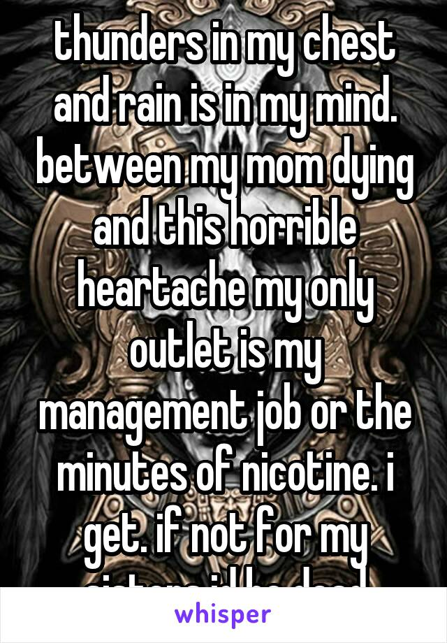 thunders in my chest and rain is in my mind. between my mom dying and this horrible heartache my only outlet is my management job or the minutes of nicotine. i get. if not for my sisters id be dead