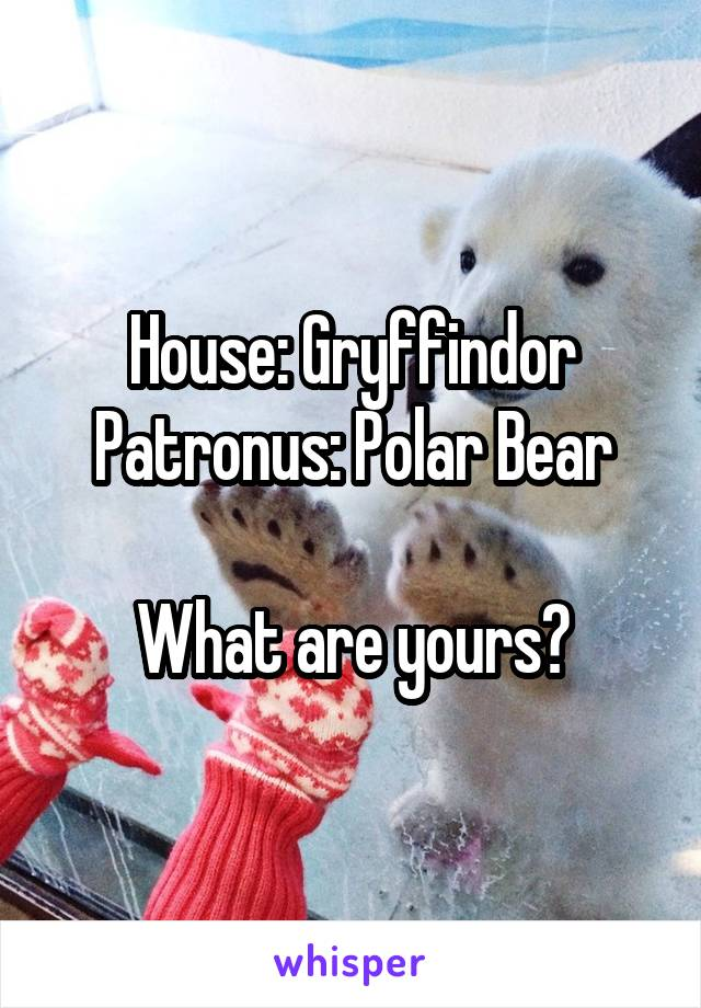 House: Gryffindor Patronus: Polar Bear  What are yours?