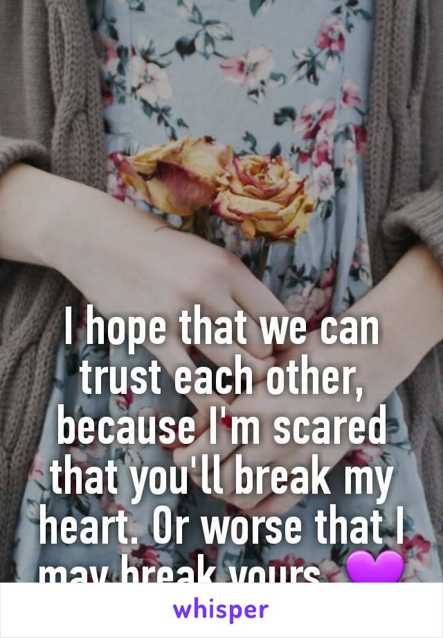 I hope that we can trust each other,  because I'm scared that you'll break my heart. Or worse that I may break yours. 💜