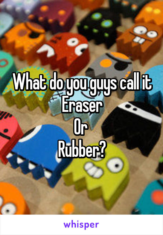 What do you guys call it Eraser Or  Rubber?