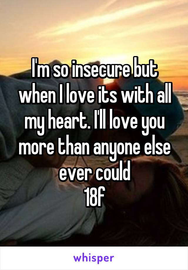I'm so insecure but when I love its with all my heart. I'll love you more than anyone else ever could 18f