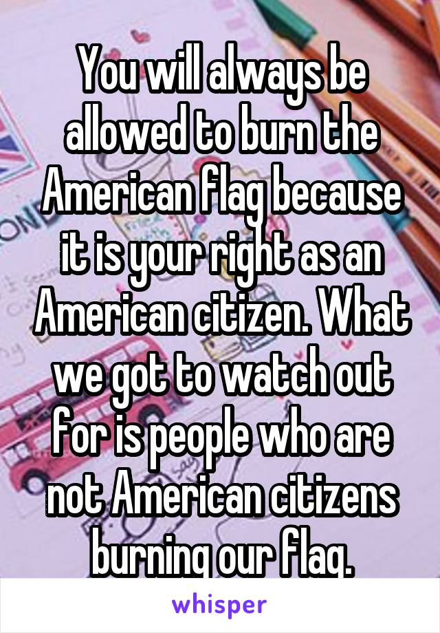 You will always be allowed to burn the American flag because it is your right as an American citizen. What we got to watch out for is people who are not American citizens burning our flag.