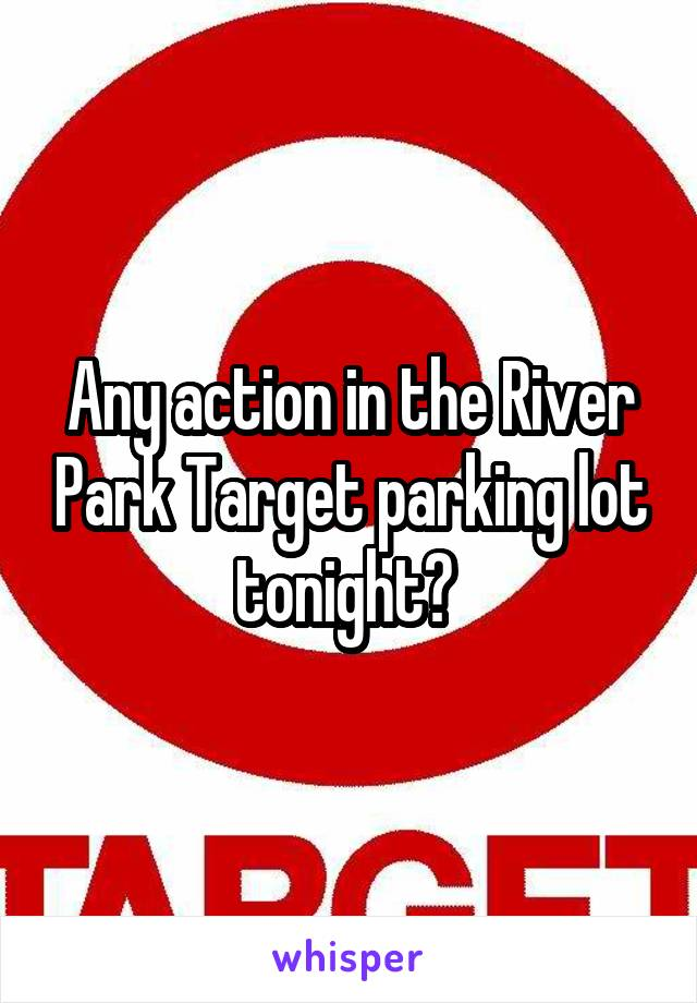 Any action in the River Park Target parking lot tonight?