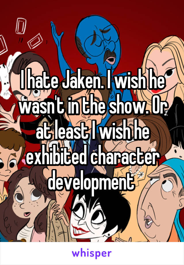 I hate Jaken. I wish he wasn't in the show. Or at least I wish he exhibited character development
