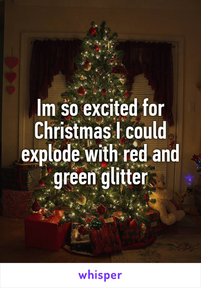 Im so excited for Christmas I could explode with red and green glitter