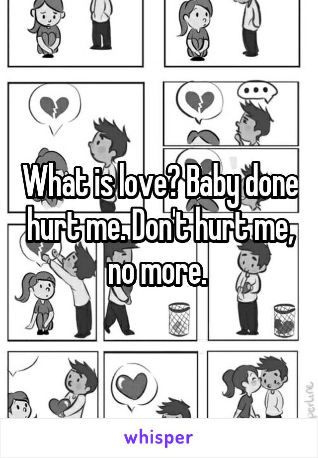 What is love? Baby done hurt me. Don't hurt me, no more.